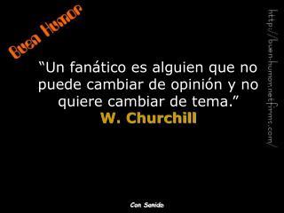 """""""Un fanático es alguien que no puede cambiar de opinión y no quiere cambiar de tema."""" W. Churchill"""