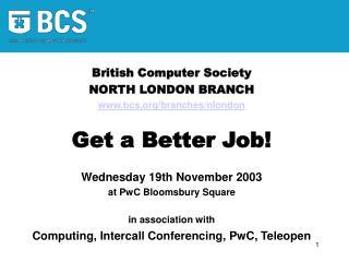 British Computer Society NORTH LONDON BRANCH bcs/branches/nlondon Get a Better Job!