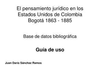 El pensamiento jurídico en los Estados Unidos de Colombia Bogotá 1863 - 1885