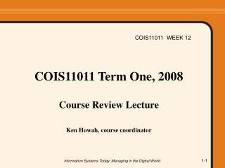 COIS11011 Term One, 2008  Course Review Lecture Ken Howah, course coordinator