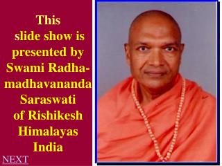 This  s lide show is presented by Swami Radha-madhavananda Saraswati of Rishikesh Himalayas India