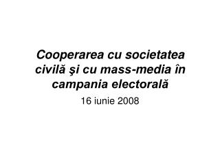 Cooperarea cu societatea civil? ?i cu mass-media �n campania electoral?