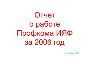 Отчет о работе Профкома ИЯФ за 200 6  год 24  ноября 200 5
