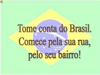 Tome conta do Brasil. Comece pela sua rua, pelo seu bairro!