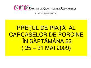 PRE ŢUL DE PIAŢĂ  AL  CARCASELOR DE PORCINE Î N S ĂPTĂMÂNA  22 ( 25 – 31 MAI 2009)