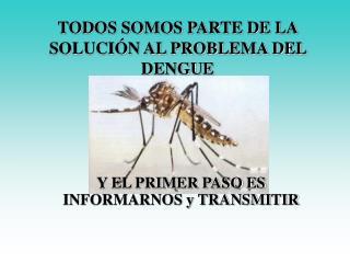 TODOS SOMOS PARTE DE LA SOLUCIÓN AL PROBLEMA DEL DENGUE