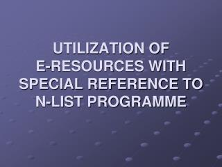 UTILIZATION OF  E-RESOURCES WITH SPECIAL REFERENCE TO N-LIST PROGRAMME