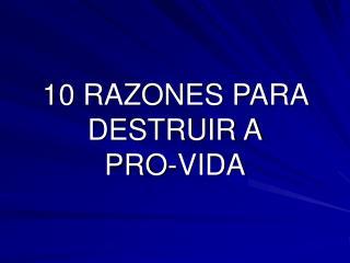 10 RAZONES PARA DESTRUIR A PRO-VIDA