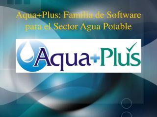 Aqua+Plus: Familia de Software para el Sector Agua Potable