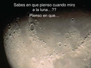 Sabes en que pienso cuando miro a la luna…?? Pienso en que…