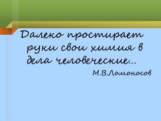 Далеко простирает руки свои химия в дела человеческие… М.В.Ломоносов