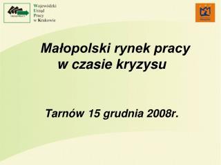 Małopolski rynek pracy            w czasie kryzysu Tarnów 15 grudnia 2008r.