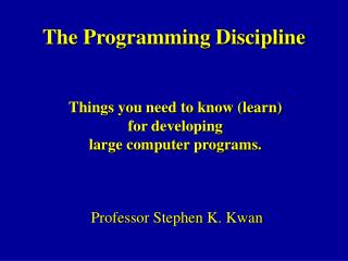 The Programming Discipline Professor Stephen K. Kwan
