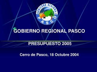 GOBIERNO REGIONAL PASCO  PRESUPUESTO 2005 Cerro de Pasco, 18 Octubre 2004