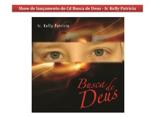 Show de lançamento do Cd Busca de Deus - Ir. Kelly Patrícia