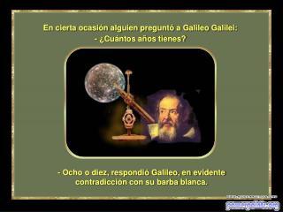 - Ocho o diez, respondió Galileo, en evidente contradicción con su barba blanca.