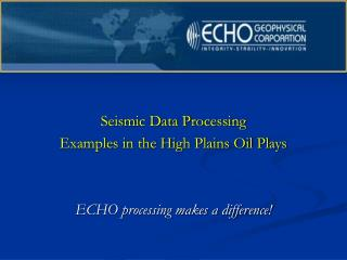 Seismic Data Processing  Examples in the High Plains Oil Plays ECHO processing makes a difference!