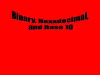 Binary, Hexadecimal,  and Base 10