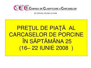 PRE ŢUL DE PIAŢĂ  AL  CARCASELOR DE PORCINE Î N S ĂPTĂMÂNA  25 (16– 22 IUNIE 2008  )
