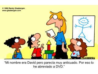 """""""Mi nombre era David pero parecía muy anticuado. Por eso lo he abreviado a DVD."""""""