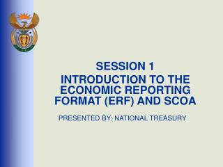 SESSION 1 INTRODUCTION TO THE ECONOMIC REPORTING FORMAT ERF AND SCOA   PRESENTED BY: NATIONAL TREASURY