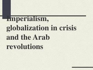 Imperialism, globalization in crisis  and the Arab revolutions