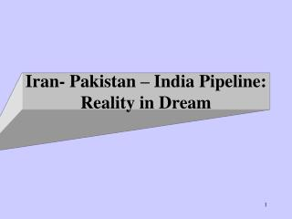 Iran- Pakistan – India Pipeline: Reality  in Dream