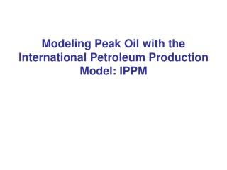Modeling Peak Oil with the International Petroleum Production Model: IPPM