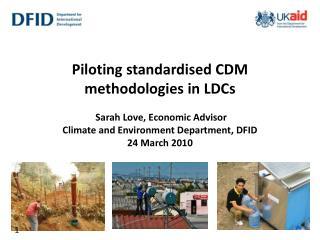 Piloting standardised CDM methodologies in LDCs   Sarah Love, Economic Advisor Climate and Environment Department, DFID