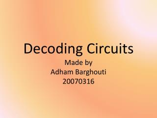 Decoding Circuits Made by  Adham Barghouti 20070316
