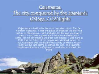 Cajamarca.  The city conquered by the Spaniards 03Days / 02Nights