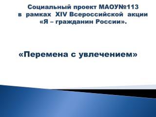 Социальный проект МАОУ№113 в  рамках   XIV  Всероссийской  акции   «Я – гражданин России».