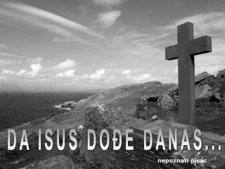 DA ISUS DOĐE DANAS...