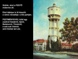 Siófok, ahol a FESTŐ  műterme áll. Első tájképe is itt készült,  a város névadója: a Sió partján.
