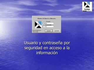 Usuario y contraseña por seguridad en acceso a la información