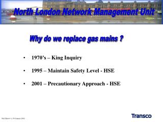 1970's – King Inquiry 1995 – Maintain Safety Level - HSE 2001 – Precautionary Approach - HSE