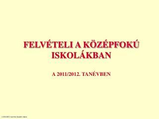 FELVÉTELI A KÖZÉPFOKÚ ISKOLÁKBAN A 2011/2012. TANÉVBEN