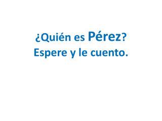 ¿Quién es  Pérez ? Espere y le cuento.