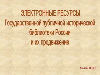 ЭЛЕКТРОННЫЕ РЕСУРСЫ Государственной публичной исторической  библиотеки России  и их продвижение