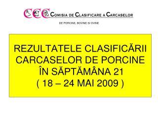 REZULTATELE CLASIFICĂRII CARCASE LOR  DE PORCINE Î N S ĂPTĂMÂNA  21 ( 18 – 24 MAI 2009 )