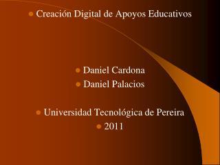 Creación Digital de Apoyos Educativos Daniel Cardona Daniel Palacios