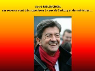 Sacré MELENCHON,  ses revenus sont très supérieurs à ceux de Sarkozy et des ministres….