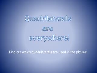 Quadrilaterals  are  everywhere!