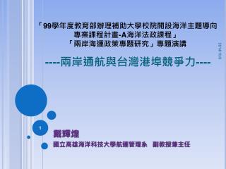 「 99 學年度教育部辦理補助大學校院開設海洋主題導向專業課程計畫 -A 海洋法政課程」 「兩岸海運政策專題研究」專題演講  ---- 兩岸通航與台灣港埠競爭力 ----