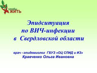 Эпидситуация  по ВИЧ-инфекции  в  Свердловской области врач –эпидемиолог  ГБУЗ «ОЦ СПИД и ИЗ»