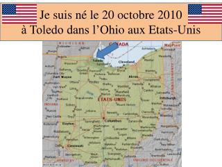 Je suis né le 20 octobre 2010 à Toledo dans l' O hio aux Etats-Unis