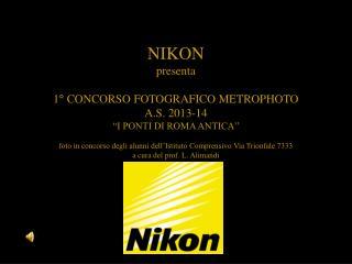 """NIKON presenta 1° CONCORSO FOTOGRAFICO METROPHOTO A.S. 2013-14 """"I PONTI DI ROMA ANTICA"""""""