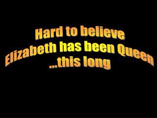 Hard to believe   Elizabeth has been Queen   ...this long
