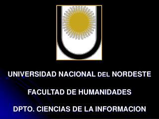 UNIVERSIDAD NACIONAL  DEL  NORDESTE FACULTAD DE HUMANIDADES DPTO. CIENCIAS DE LA INFORMACION