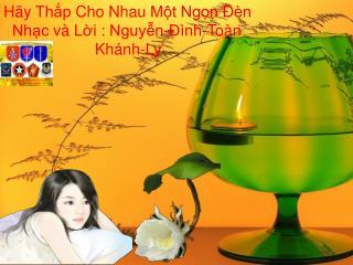 Hãy Thắp  Cho  Nhau Một Ngọn Đèn Nhạc và Lời  :  Nguyễn-Đình-Toàn Khánh -Ly